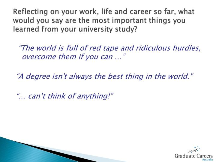 Reflecting on your work, life and career so far, what would you say are the most important things you learned from your university study?