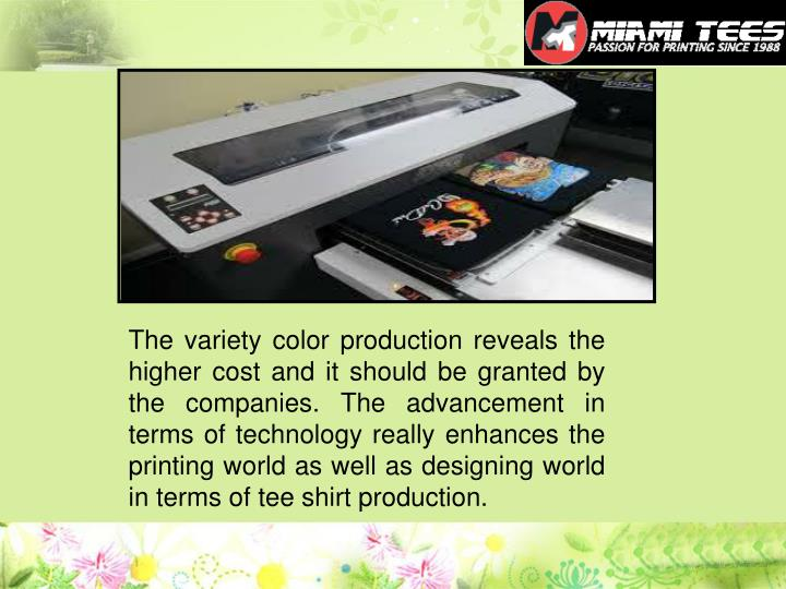 The variety color production reveals the higher cost and it should be granted by the companies. The advancement in terms of technology really enhances the printing world as well as designing world in terms of tee shirt production.