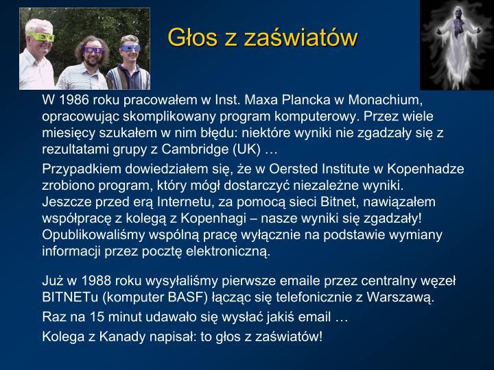 W 1986 roku pracowałem w Inst. Maxa Plancka w Monachium, opracowując skomplikowany program komputerowy. Przez wiele miesięcy szukałem w nim błędu: niektóre wyniki nie zgadzały się z rezultatami grupy z Cambridge (UK) …