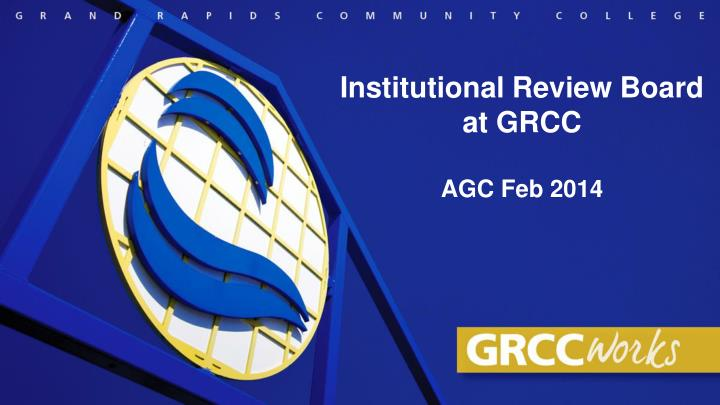 Institutional review board at grcc agc feb 2014