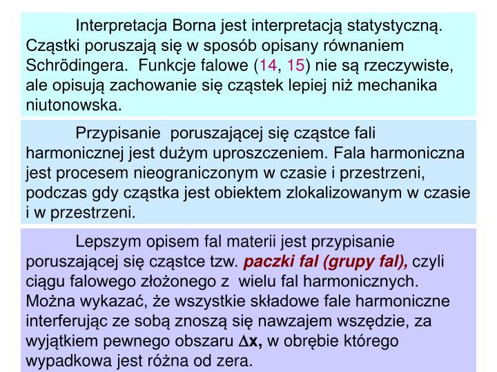 Interpretacja Borna jest interpretacją statystyczną. Cząstki poruszają się w sposób opisany równaniem Schrödingera.  Funkcje falowe (