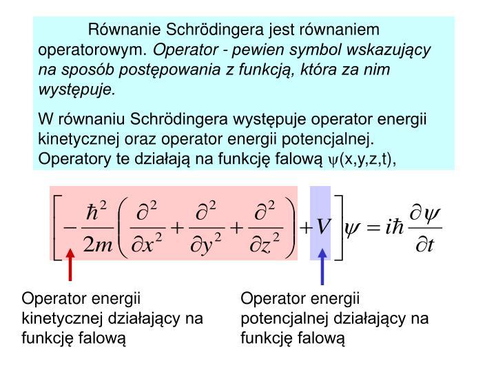 Równanie Schrödingera jest równaniem operatorowym.
