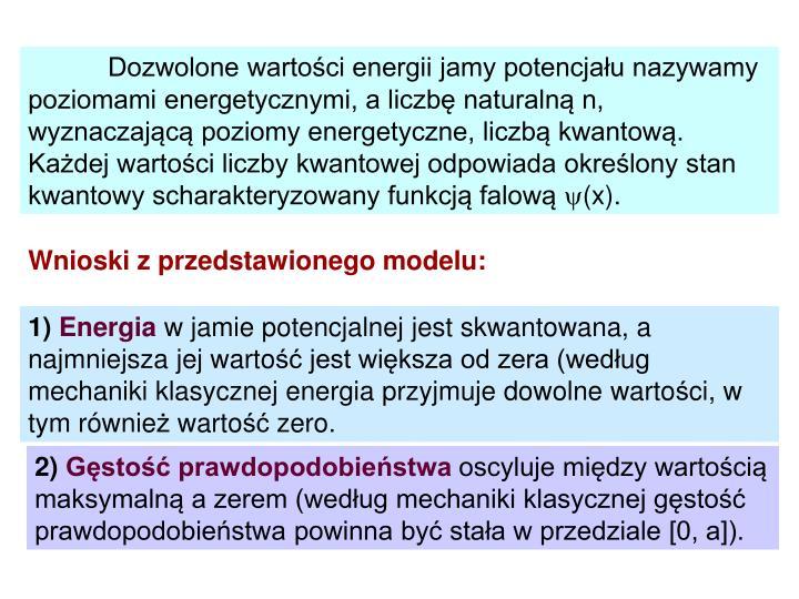 Dozwolone wartości energii jamy potencjału nazywamy poziomami energetycznymi, a liczbę naturalną n, wyznaczającą poziomy energetyczne, liczbą kwantową. Każdej wartości liczby kwantowej odpowiada określony stan kwantowy scharakteryzowany funkcją falową