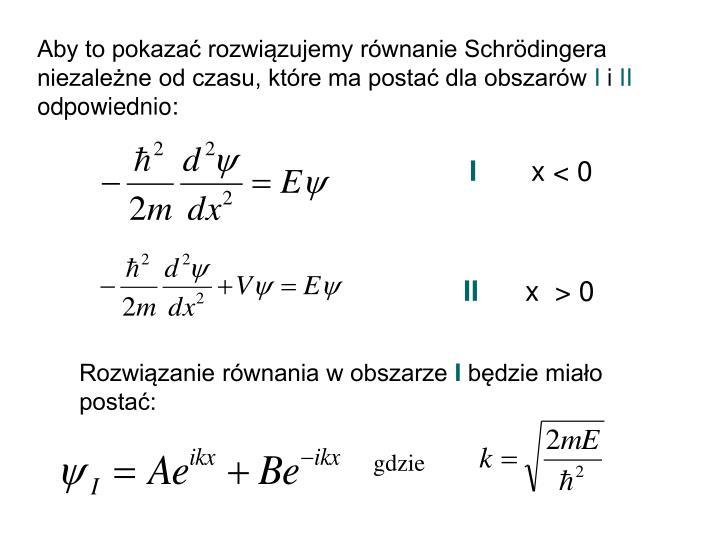 Aby to pokazać rozwiązujemy równanie Schrödingera niezależne od czasu, które ma postać dla obszarów