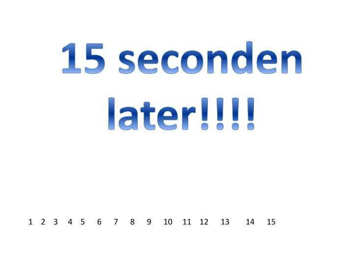 15 seconden later!!!!