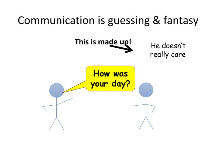 Communication is guessing & fantasy