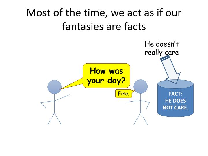 Most of the time, we act as if our fantasies are facts