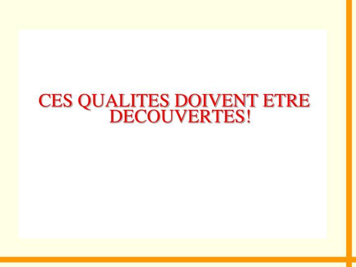 CES QUALITES DOIVENT ETRE DECOUVERTES!