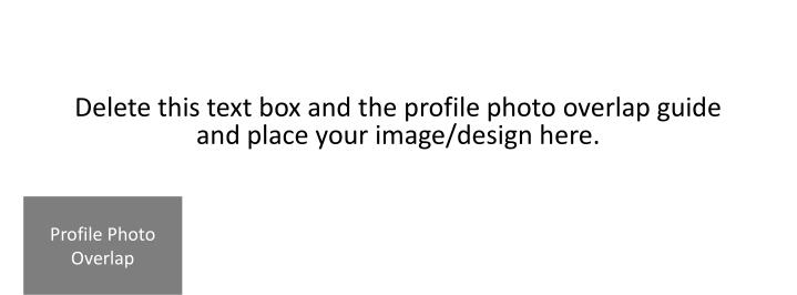Delete this text box and the profile photo overlap guide and place your image/design here.