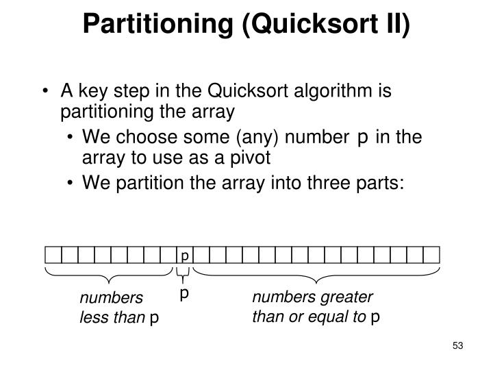A key step in the Quicksort algorithm is partitioning the array