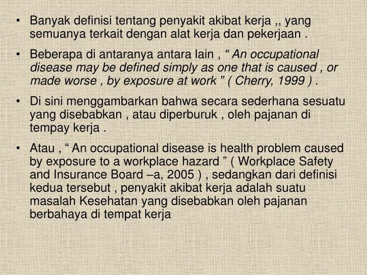 Banyak definisi tentang penyakit akibat kerja ,, yang semuanya terkait dengan alat kerja dan pekerjaan .