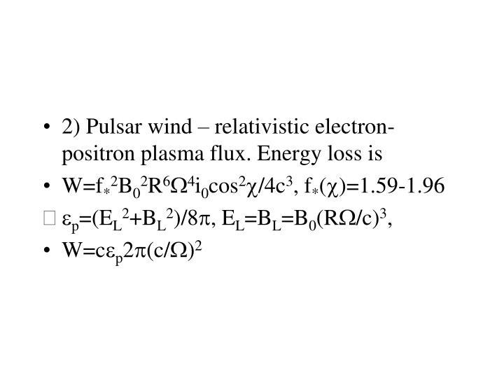 2) Pulsar wind – relativistic electron-positron plasma flux. Energy loss is