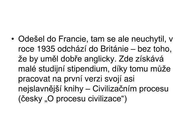 """Odešel do Francie, tam se ale neuchytil, v roce 1935 odchází do Británie – bez toho, že by uměl dobře anglicky. Zde získává malé studijní stipendium, díky tomu může pracovat na první verzi svojí asi nejslavnější knihy – Civilizačním procesu (česky """"O procesu civilizace"""")"""