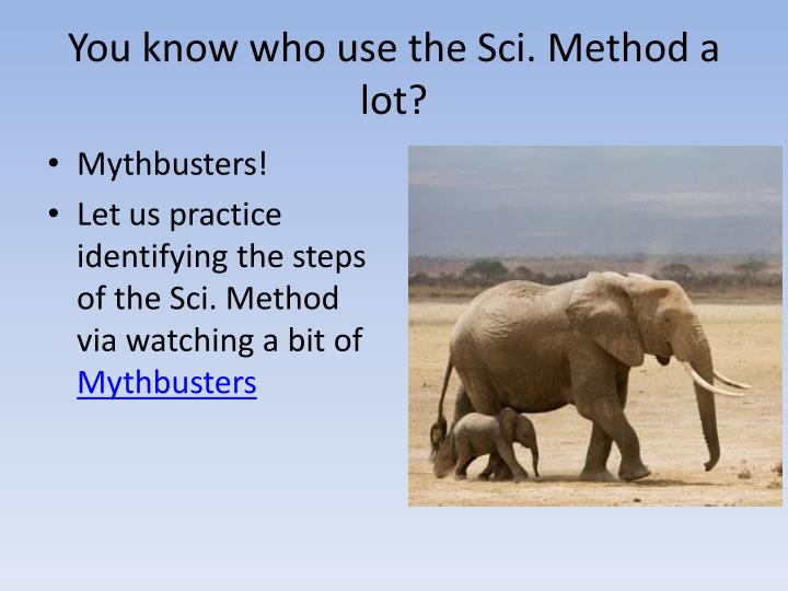 You know who use the Sci. Method a lot?