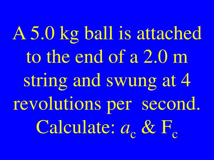 A 5.0 kg ball is attached to the end of a 2.0 m string and swung at 4 revolutions per  second. Calculate: