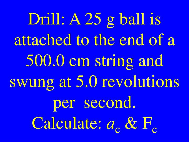 Drill: A 25 g ball is attached to the end of a 500.0 cm string and swung at 5.0 revolutions per  second.