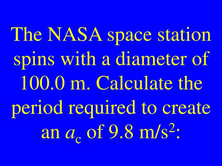 The NASA space station spins with a diameter of 100.0 m. Calculate the period required to create an