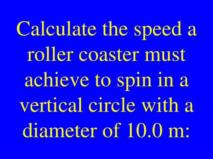 Calculate the speed a roller coaster must achieve to spin in a vertical circle with a diameter of 10.0 m: