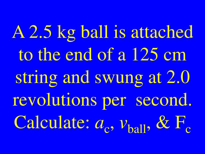 A 2.5 kg ball is attached to the end of a 125 cm string and swung at 2.0 revolutions per  second. Calculate: