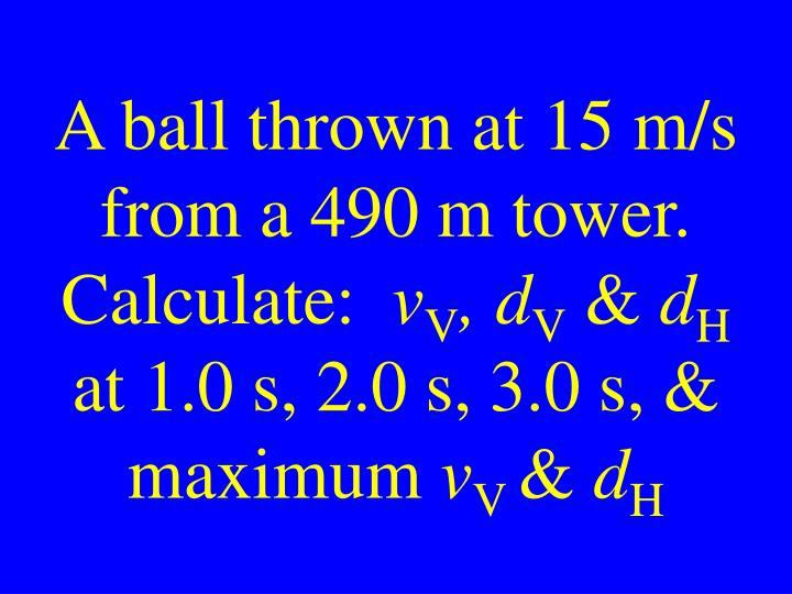 A ball thrown at 15 m/s from a 490 m tower. Calculate: