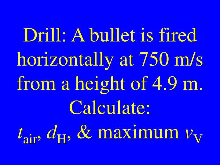 Drill: A bullet is fired horizontally at 750 m/s from a height of 4.9 m. Calculate: