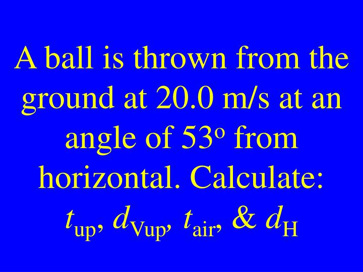 A ball is thrown from the ground at 20.0 m/s at an angle of 53