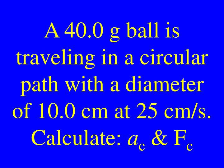 A 40.0 g ball is traveling in a circular path with a diameter of 10.0 cm at 25 cm/s. Calculate: