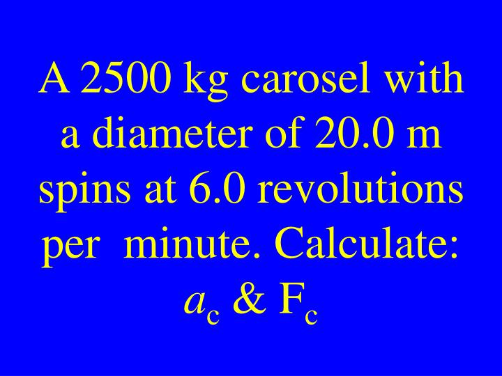 A 2500 kg carosel with a diameter of 20.0 m spins at 6.0 revolutions per  minute. Calculate: