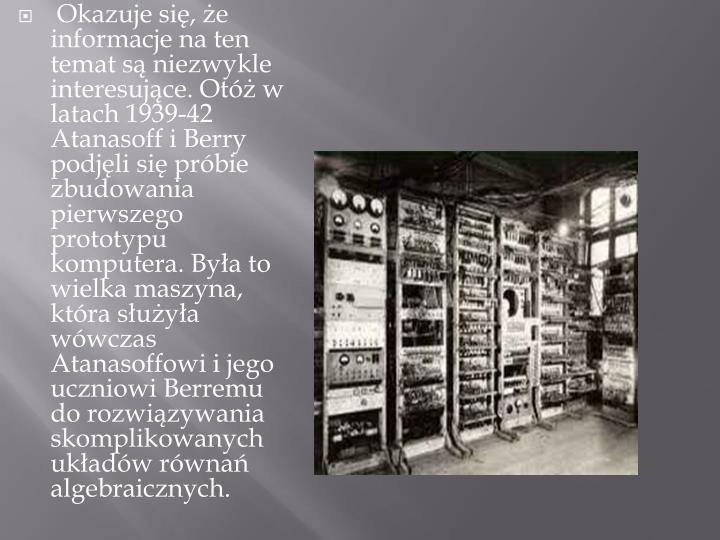 Okazuje się, że informacje na ten temat są niezwykle interesujące. Otóż w latach 1939-42 Atanasoff i Berry podjęli się próbie zbudowania pierwszego prototypu komputera. Była to wielka maszyna, która służyła wówczas Atanasoffowi i jego uczniowi Berremu do rozwiązywania skomplikowanych układów równań algebraicznych.