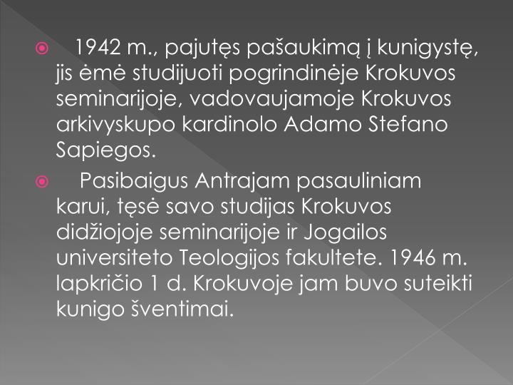 1942 m., pajutęs pašaukimą į kunigystę, jis ėmė studijuoti pogrindinėje Krokuvos seminarijoje, vadovaujamoje Krokuvos arkivyskupo kardinolo Adamo Stefano Sapiegos.