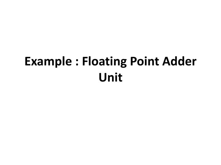 Example : Floating Point Adder Unit