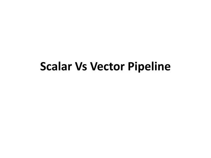Scalar Vs Vector Pipeline