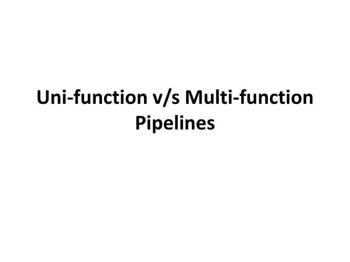 Uni-function v/s Multi-function Pipelines