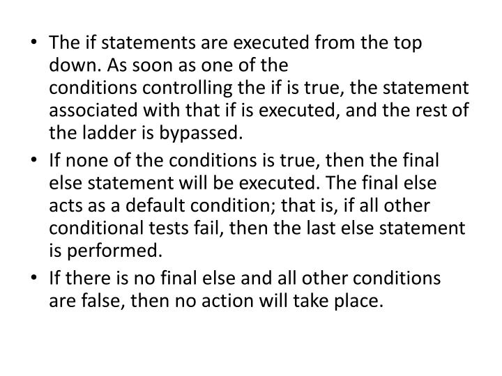 The if statements are executed from the top down. As soon as one of the conditionscontrolling the if is true, the statement associated with that if is executed, and the restof the ladder is bypassed.