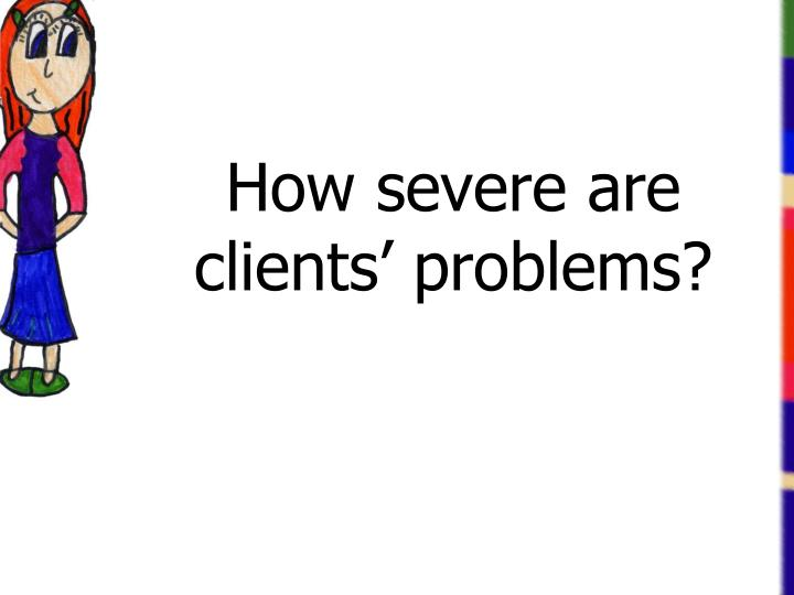 How severe are clients' problems?
