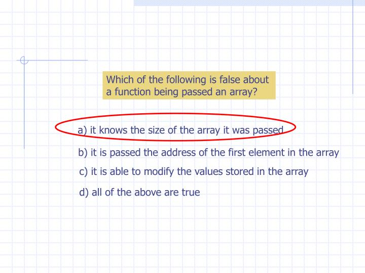 Which of the following is false about a function being passed an array?