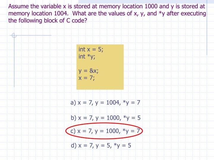 Assume the variable x is stored at memory location 1000 and y is stored at memory location 1004.  What are the values of x, y, and *y after executing the following block of C code?