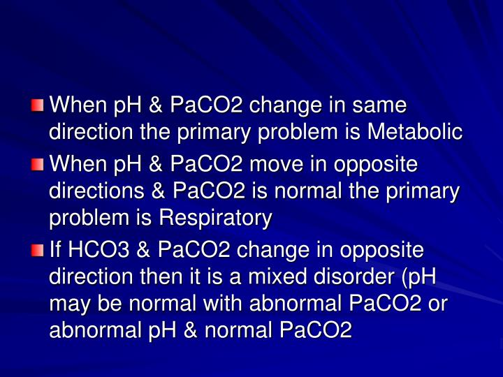 When pH & PaCO2 change in same direction the primary problem is Metabolic