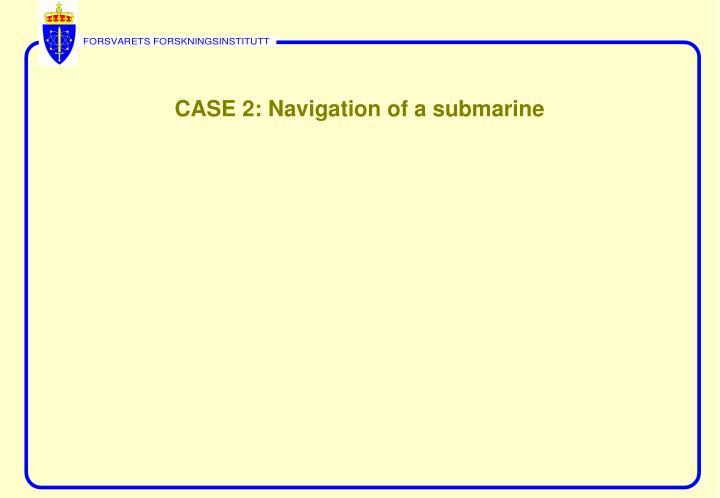 CASE 2: Navigation of a submarine