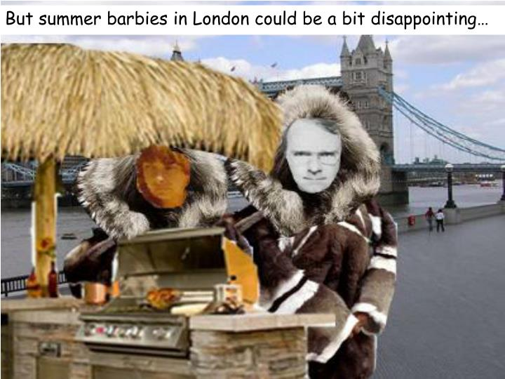But summer barbies in London could be a bit disappointing…