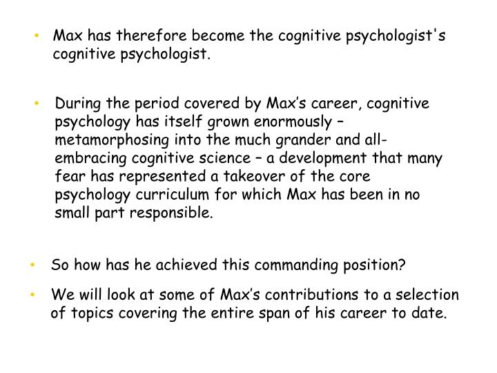 During the period covered by Max's career, cognitive psychology has itself grown enormously – metamorphosing into the much grander and all-embracing cognitive science – a development that many fear has represented a takeover of the core psychology curriculum for which Max has been in no small part responsible.