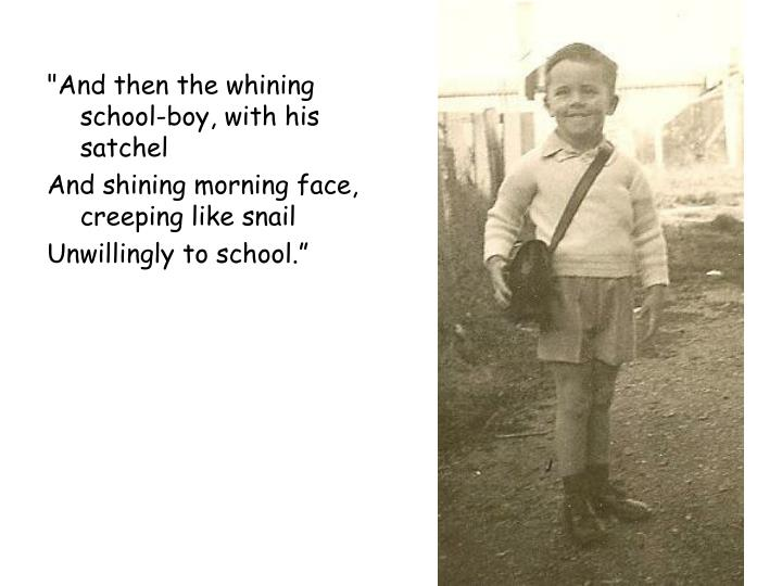 """And then the whining school-boy, with his satchel"