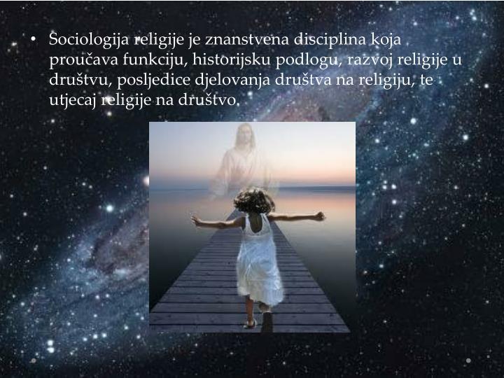 Sociologija religije je znanstvena disciplina koja proučava funkciju, historijsku podlogu, razvoj religije u društvu,