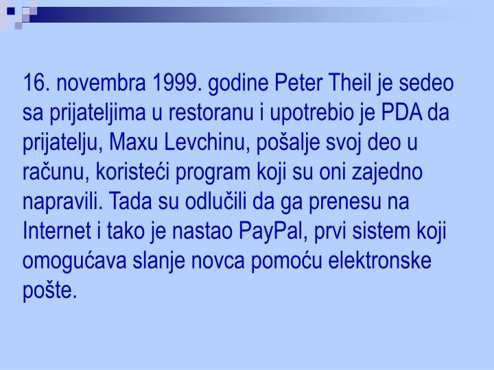 16. novembra 1999. godine Peter Theil je sedeo sa prijateljima u restoranu i upotrebio je PDA da prijatelju, Maxu Levchinu, pošalje svoj deo u računu, koristeći program koji su oni zajedno napravili. Tada su odlučili da ga prenesu na Internet i tako je nastao PayPal, prvi sistem koji omogućava slanje novca pomoću elektronske pošte.