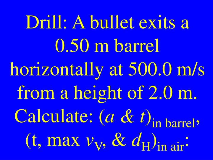 Drill: A bullet exits a 0.50 m barrel horizontally at 500.0 m/s from a height of 2.0 m. Calculate: (