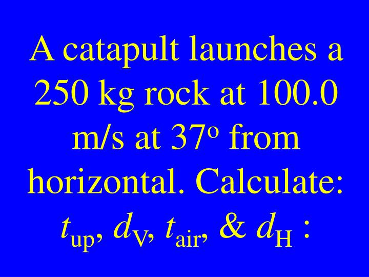 A catapult launches a 250 kg rock at 100.0 m/s at 37