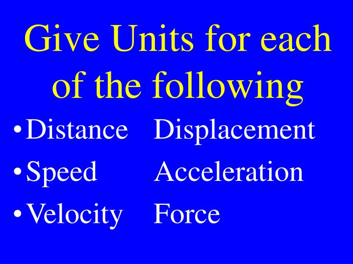 Give Units for each of the following