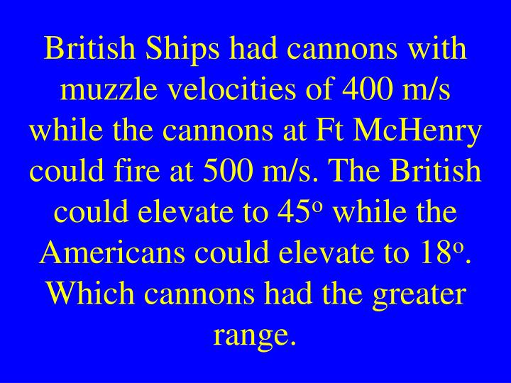 British Ships had cannons with muzzle velocities of 400 m/s while the cannons at Ft McHenry could fire at 500 m/s. The British could elevate to 45