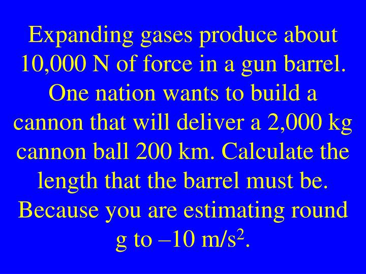 Expanding gases produce about 10,000 N of force in a gun barrel. One nation wants to build a cannon that will deliver a 2,000 kg cannon ball 200 km. Calculate the length that the barrel must be. Because you are estimating round g to –10 m/s