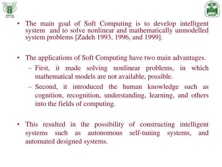 The main goal of Soft Computing is to develop intelligent system  and to solve nonlinear and mathematically unmodelled system problems [Zadeh 1993, 1996, and 1999].